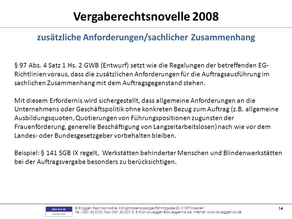 © Brüggen Rechtsanwälte, Königstrassenpassage/Rähnitzgasse 23, 01097 Dresden Tel.: 0351.56 33 00, Fax: 0351.56 33 015, E-Mail: brueggen@brueggen-ra.de, Internet: www.brueggen-ra.de 14 Vergaberechtsnovelle 2008 zusätzliche Anforderungen/sachlicher Zusammenhang § 97 Abs.