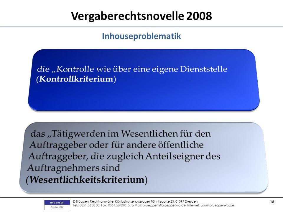 © Brüggen Rechtsanwälte, Königstrassenpassage/Rähnitzgasse 23, 01097 Dresden Tel.: 0351.56 33 00, Fax: 0351.56 33 015, E-Mail: brueggen@brueggen-ra.de, Internet: www.brueggen-ra.de 15 Vergaberechtsnovelle 2008 Inhouseproblematik