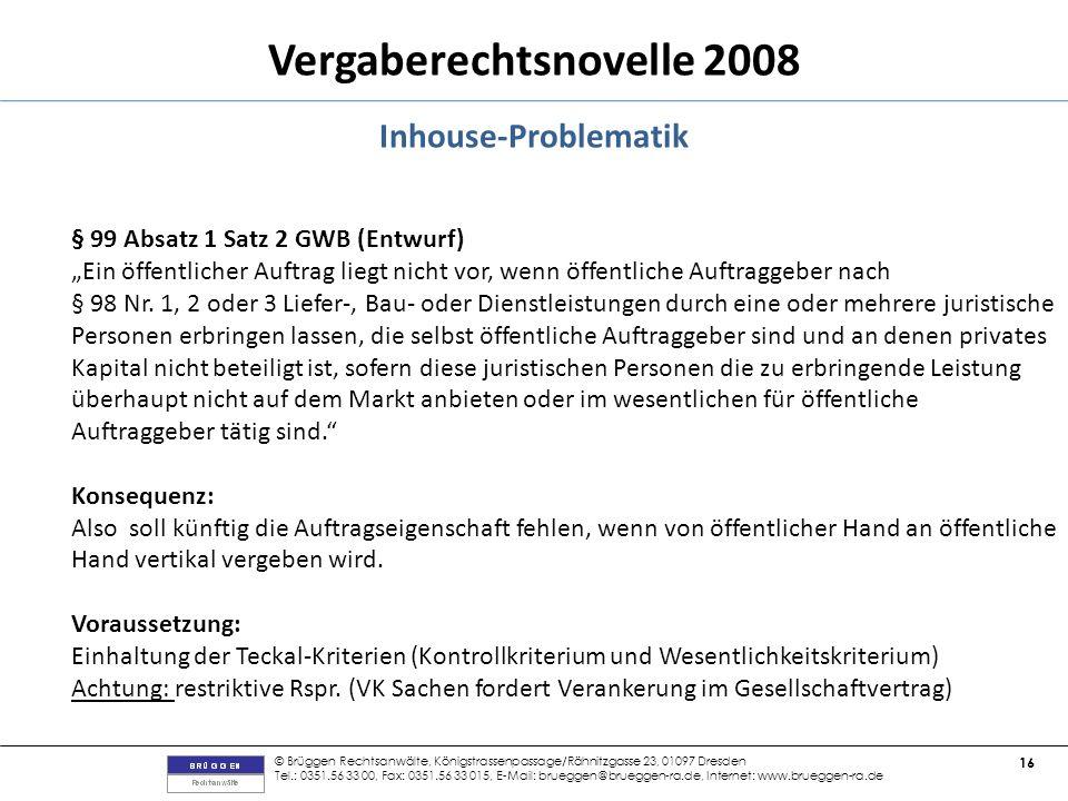 © Brüggen Rechtsanwälte, Königstrassenpassage/Rähnitzgasse 23, 01097 Dresden Tel.: 0351.56 33 00, Fax: 0351.56 33 015, E-Mail: brueggen@brueggen-ra.de, Internet: www.brueggen-ra.de 16 Vergaberechtsnovelle 2008 Inhouse-Problematik § 99 Absatz 1 Satz 2 GWB (Entwurf) Ein öffentlicher Auftrag liegt nicht vor, wenn öffentliche Auftraggeber nach § 98 Nr.