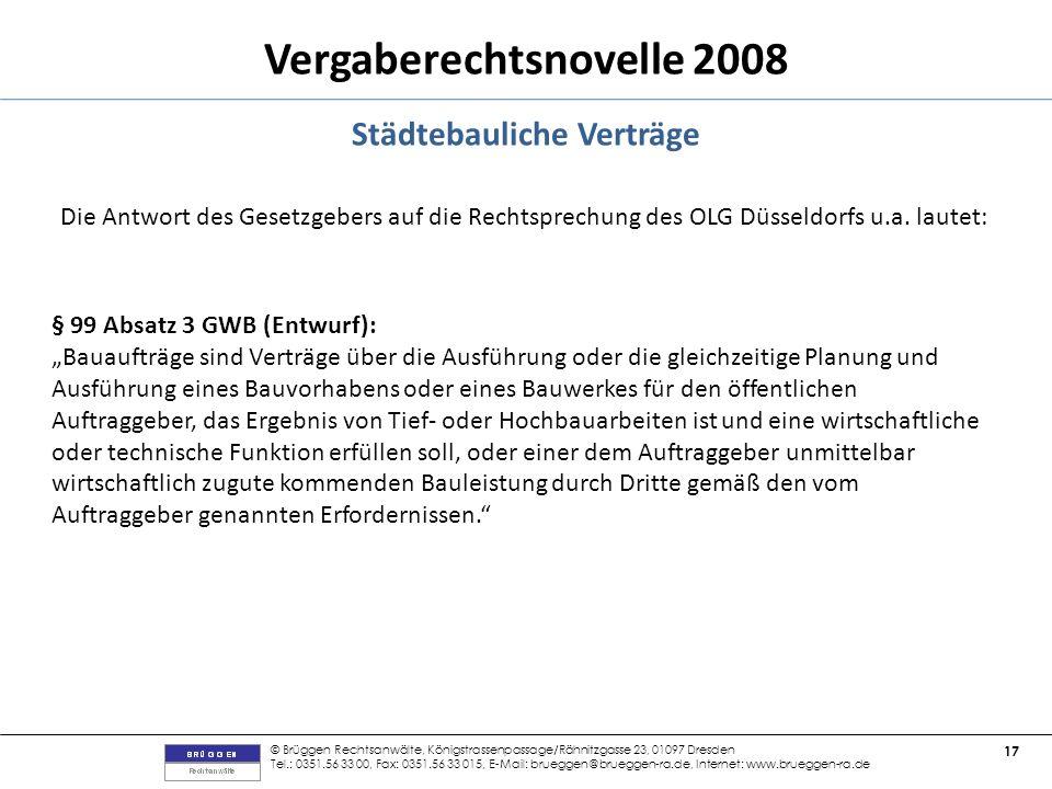 © Brüggen Rechtsanwälte, Königstrassenpassage/Rähnitzgasse 23, 01097 Dresden Tel.: 0351.56 33 00, Fax: 0351.56 33 015, E-Mail: brueggen@brueggen-ra.de, Internet: www.brueggen-ra.de 17 Vergaberechtsnovelle 2008 Städtebauliche Verträge Die Antwort des Gesetzgebers auf die Rechtsprechung des OLG Düsseldorfs u.a.