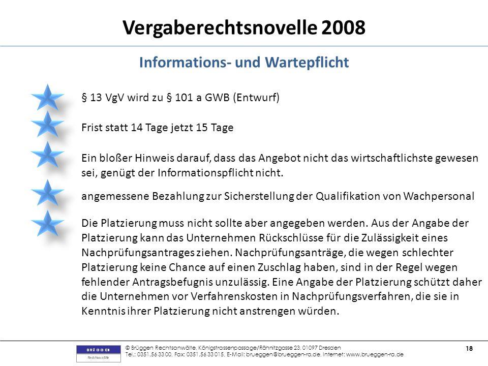 © Brüggen Rechtsanwälte, Königstrassenpassage/Rähnitzgasse 23, 01097 Dresden Tel.: 0351.56 33 00, Fax: 0351.56 33 015, E-Mail: brueggen@brueggen-ra.de, Internet: www.brueggen-ra.de 18 Vergaberechtsnovelle 2008 Informations- und Wartepflicht § 13 VgV wird zu § 101 a GWB (Entwurf) Frist statt 14 Tage jetzt 15 Tage Ein bloßer Hinweis darauf, dass das Angebot nicht das wirtschaftlichste gewesen sei, genügt der Informationspflicht nicht.