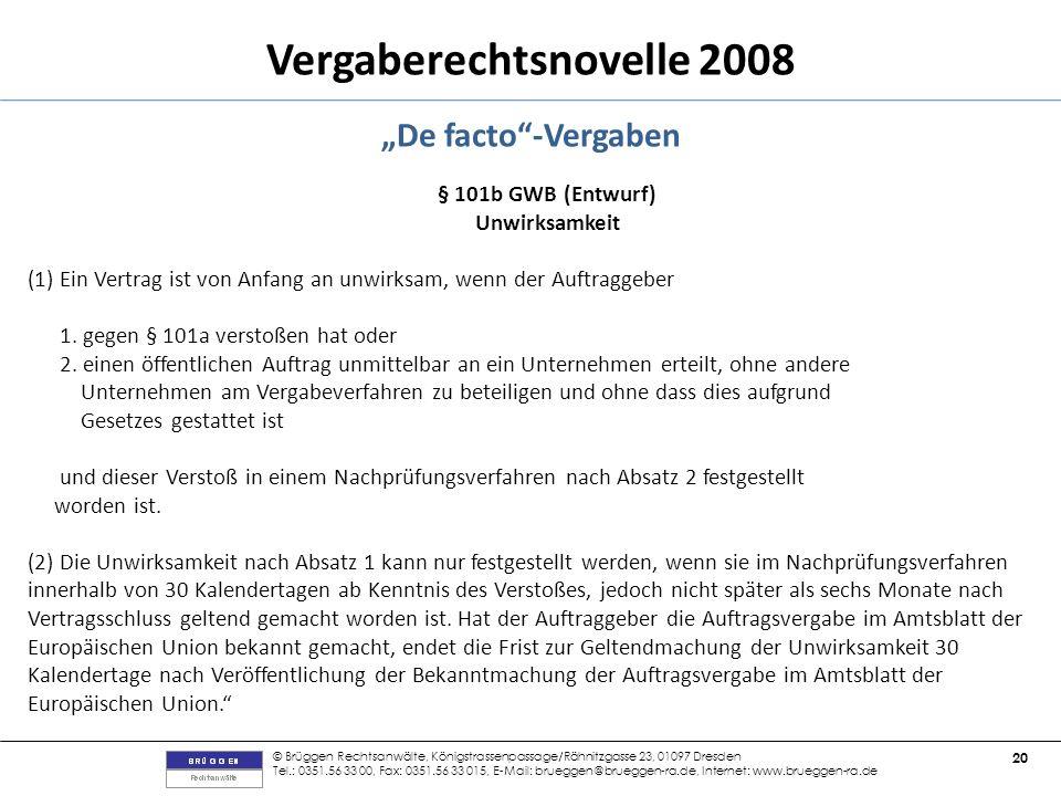 © Brüggen Rechtsanwälte, Königstrassenpassage/Rähnitzgasse 23, 01097 Dresden Tel.: 0351.56 33 00, Fax: 0351.56 33 015, E-Mail: brueggen@brueggen-ra.de, Internet: www.brueggen-ra.de 20 Vergaberechtsnovelle 2008 De facto-Vergaben § 101b GWB (Entwurf) Unwirksamkeit (1) Ein Vertrag ist von Anfang an unwirksam, wenn der Auftraggeber 1.