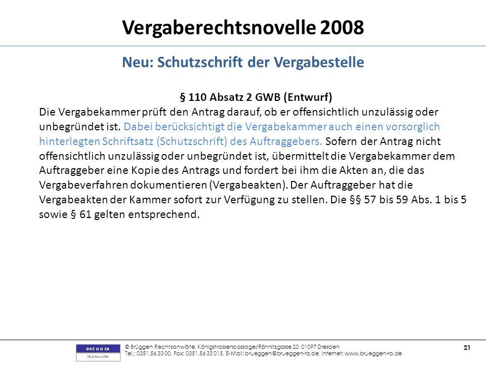 © Brüggen Rechtsanwälte, Königstrassenpassage/Rähnitzgasse 23, 01097 Dresden Tel.: 0351.56 33 00, Fax: 0351.56 33 015, E-Mail: brueggen@brueggen-ra.de, Internet: www.brueggen-ra.de 21 Vergaberechtsnovelle 2008 Neu: Schutzschrift der Vergabestelle § 110 Absatz 2 GWB (Entwurf) Die Vergabekammer prüft den Antrag darauf, ob er offensichtlich unzulässig oder unbegründet ist.