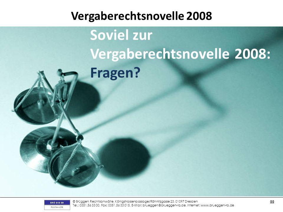 © Brüggen Rechtsanwälte, Königstrassenpassage/Rähnitzgasse 23, 01097 Dresden Tel.: 0351.56 33 00, Fax: 0351.56 33 015, E-Mail: brueggen@brueggen-ra.de, Internet: www.brueggen-ra.de 22 Vergaberechtsnovelle 2008 Soviel zur Vergaberechtsnovelle 2008: Fragen?