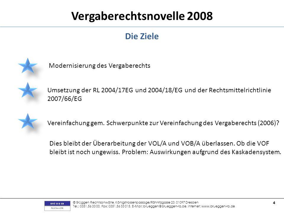 © Brüggen Rechtsanwälte, Königstrassenpassage/Rähnitzgasse 23, 01097 Dresden Tel.: 0351.56 33 00, Fax: 0351.56 33 015, E-Mail: brueggen@brueggen-ra.de, Internet: www.brueggen-ra.de 4 Vergaberechtsnovelle 2008 Die Ziele Modernisierung des Vergaberechts Umsetzung der RL 2004/17EG und 2004/18/EG und der Rechtsmittelrichtlinie 2007/66/EG Vereinfachung gem.