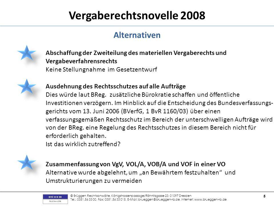 © Brüggen Rechtsanwälte, Königstrassenpassage/Rähnitzgasse 23, 01097 Dresden Tel.: 0351.56 33 00, Fax: 0351.56 33 015, E-Mail: brueggen@brueggen-ra.de, Internet: www.brueggen-ra.de 5 Vergaberechtsnovelle 2008 Alternativen Abschaffung der Zweiteilung des materiellen Vergaberechts und Vergabeverfahrensrechts Keine Stellungnahme im Gesetzentwurf Ausdehnung des Rechtsschutzes auf alle Aufträge Dies würde laut BReg.