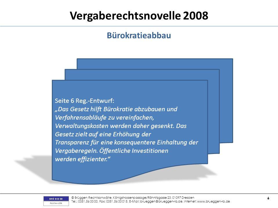 © Brüggen Rechtsanwälte, Königstrassenpassage/Rähnitzgasse 23, 01097 Dresden Tel.: 0351.56 33 00, Fax: 0351.56 33 015, E-Mail: brueggen@brueggen-ra.de, Internet: www.brueggen-ra.de 6 Vergaberechtsnovelle 2008 Bürokratieabbau Seite 6 Reg.-Entwurf: Das Gesetz hilft Bürokratie abzubauen und Verfahrensabläufe zu vereinfachen, Verwaltungskosten werden daher gesenkt.