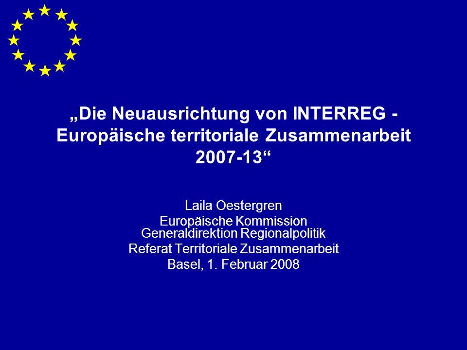 Die Neuausrichtung von INTERREG - Europäische territoriale Zusammenarbeit 2007-13 Laila Oestergren Europäische Kommission Generaldirektion Regionalpolitik Referat Territoriale Zusammenarbeit Basel, 1.