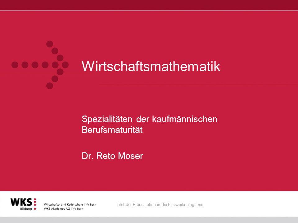 Titel der Präsentation in die Fusszeile eingeben Wirtschaftsmathematik Spezialitäten der kaufmännischen Berufsmaturität Dr. Reto Moser