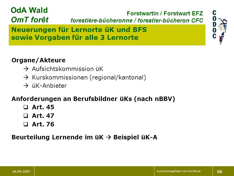 18.04.2007 Zusammengefasst von Urs Moser 16 OdA Wald OmT forêt Forstwartin / Forstwart EFZ forestière-bûcheronne / forestier-bûcheron CFC Neuerungen f