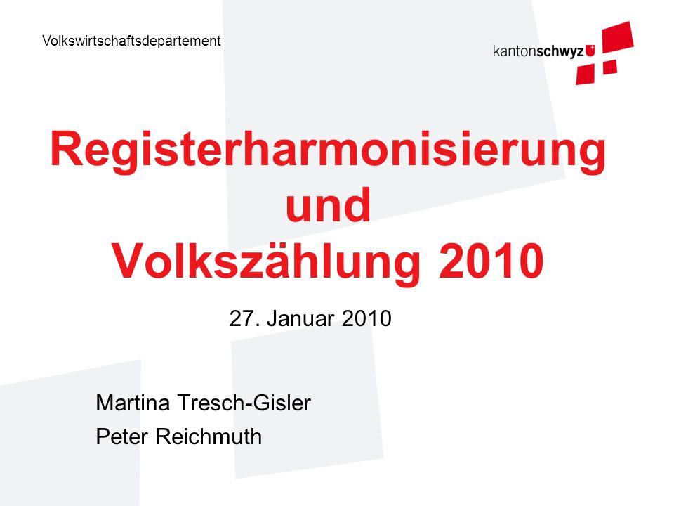 Volkswirtschaftsdepartement Registerharmonisierung und Volkszählung 2010 Martina Tresch-Gisler Peter Reichmuth 27. Januar 2010