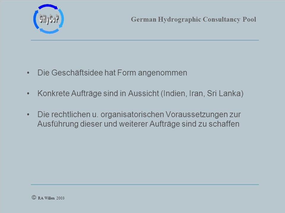 German Hydrographic Consultancy Pool RA Willen 2003 Die Geschäftsidee hat Form angenommen Konkrete Aufträge sind in Aussicht (Indien, Iran, Sri Lanka) Die rechtlichen u.