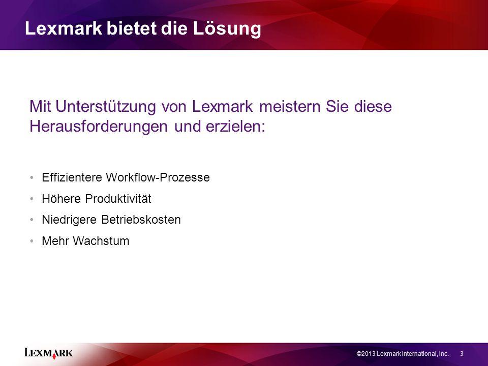 Mit Unterstützung von Lexmark meistern Sie diese Herausforderungen und erzielen: Effizientere Workflow-Prozesse Höhere Produktivität Niedrigere Betriebskosten Mehr Wachstum ©2013 Lexmark International, Inc.