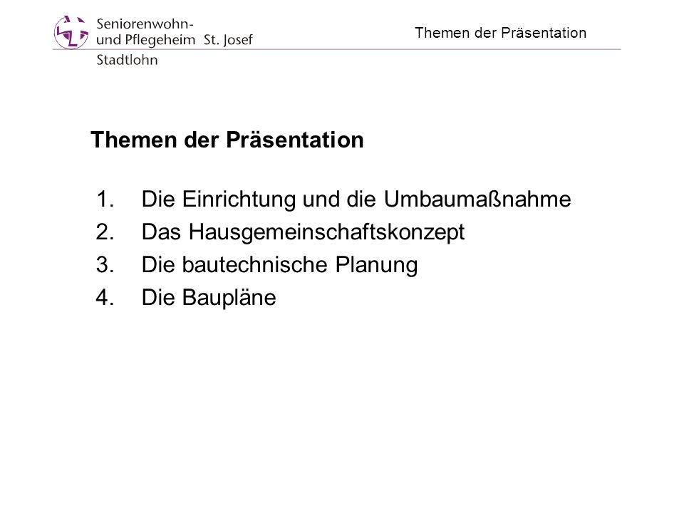 Themen der Präsentation 1.Die Einrichtung und die Umbaumaßnahme 2.Das Hausgemeinschaftskonzept 3.Die bautechnische Planung 4.Die Baupläne Themen der Präsentation