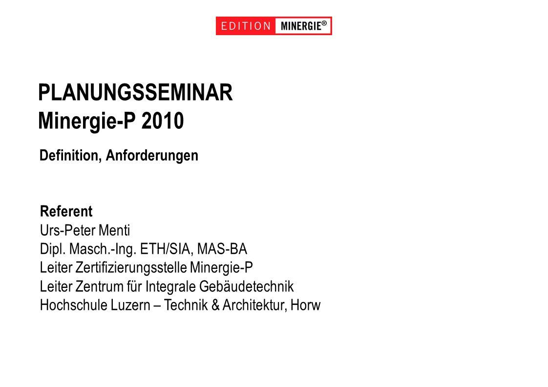 PLANUNGSSEMINAR Minergie-P 2010 Definition, Anforderungen Referent Urs-Peter Menti Dipl. Masch.-Ing. ETH/SIA, MAS-BA Leiter Zertifizierungsstelle Mine