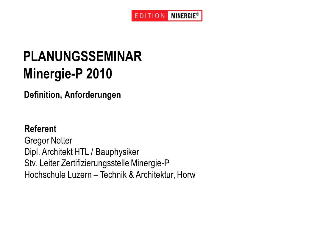 PLANUNGSSEMINAR Minergie-P 2010 Definition, Anforderungen Referent Gregor Notter Dipl. Architekt HTL / Bauphysiker Stv. Leiter Zertifizierungsstelle M