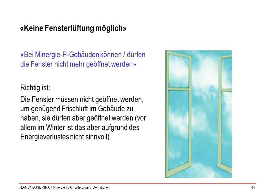 PLANUNGSSEMINAR Minergie-P: Anforderungen, Definitionen44 «Bei Minergie-P-Gebäuden können / dürfen die Fenster nicht mehr geöffnet werden» Richtig ist