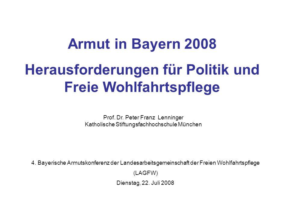 Armut in Bayern 2008 Herausforderungen für Politik und Freie Wohlfahrtspflege Prof. Dr. Peter Franz Lenninger Katholische Stiftungsfachhochschule Münc