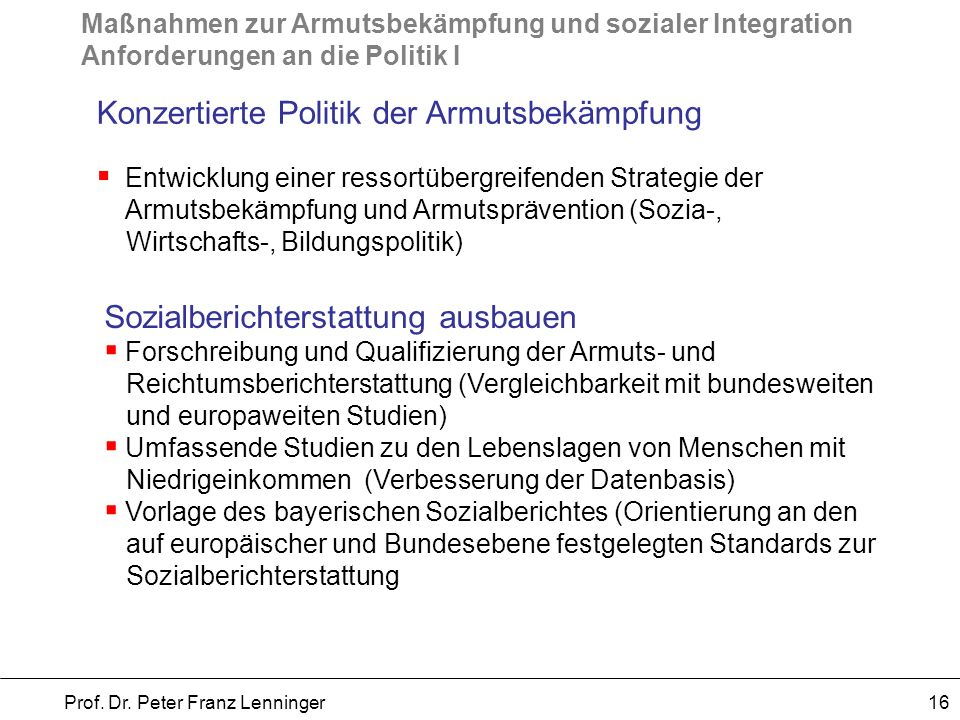 Maßnahmen zur Armutsbekämpfung und sozialer Integration Anforderungen an die Politik I Prof. Dr. Peter Franz Lenninger 16 Konzertierte Politik der Arm