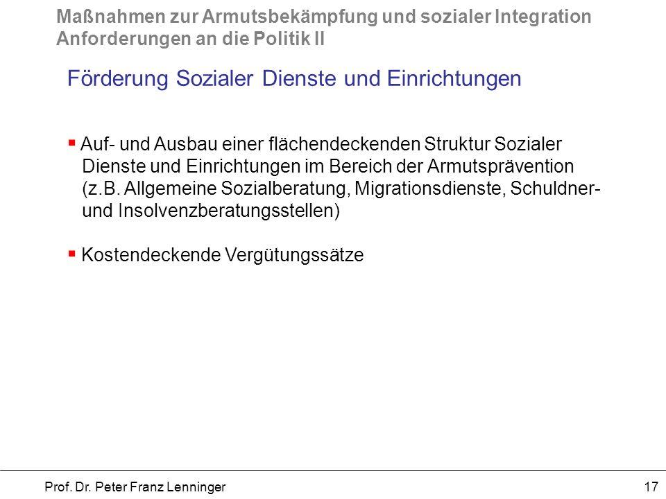 Maßnahmen zur Armutsbekämpfung und sozialer Integration Anforderungen an die Politik II Prof. Dr. Peter Franz Lenninger 17 Förderung Sozialer Dienste