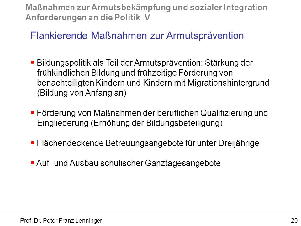 Maßnahmen zur Armutsbekämpfung und sozialer Integration Anforderungen an die Politik V Prof. Dr. Peter Franz Lenninger 20 Flankierende Maßnahmen zur A