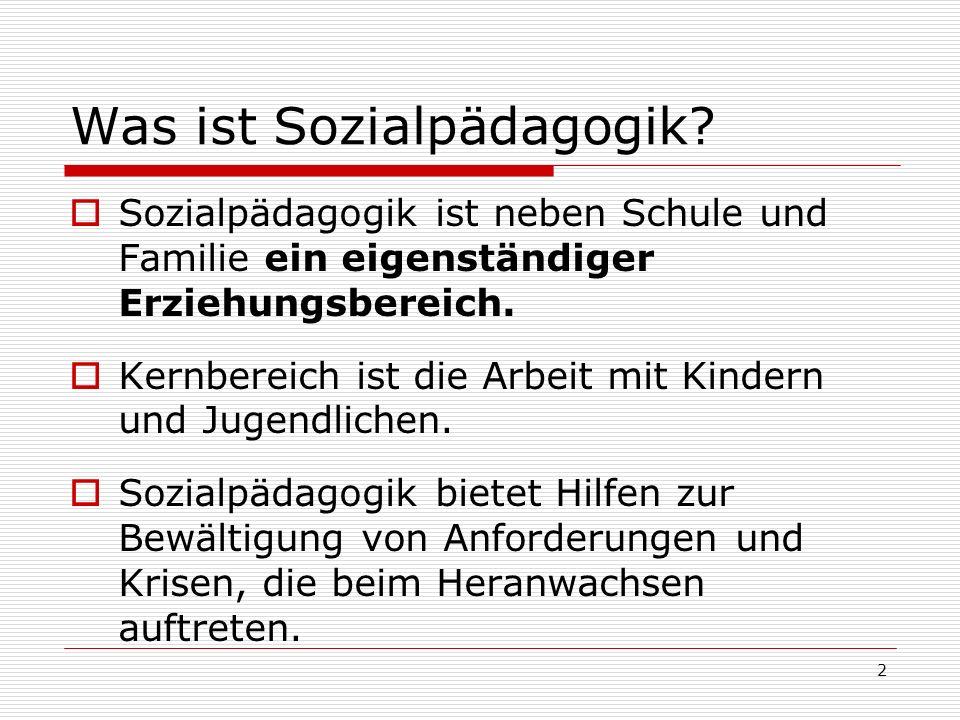 2 Was ist Sozialpädagogik? Sozialpädagogik ist neben Schule und Familie ein eigenständiger Erziehungsbereich. Kernbereich ist die Arbeit mit Kindern u