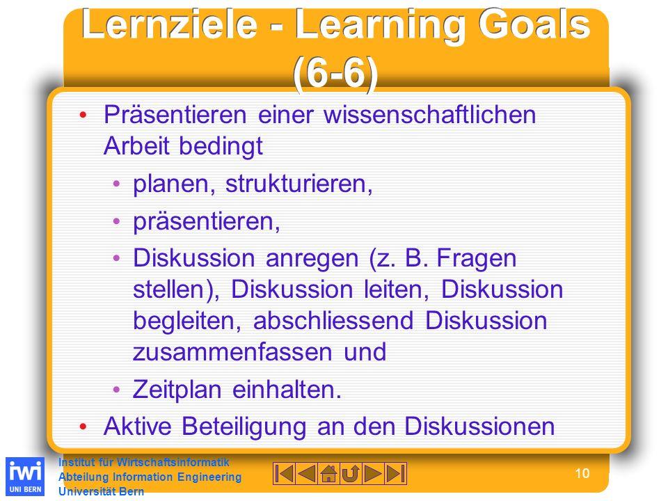 Institut für Wirtschaftsinformatik Abteilung Information Engineering Universität Bern 10 Lernziele - Learning Goals (6-6) Präsentieren einer wissenschaftlichen Arbeit bedingt planen, strukturieren, präsentieren, Diskussion anregen (z.