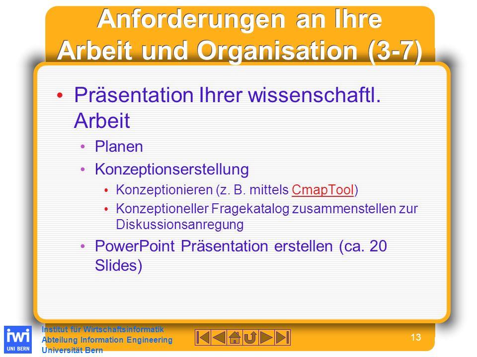 Institut für Wirtschaftsinformatik Abteilung Information Engineering Universität Bern 13 Anforderungen an Ihre Arbeit und Organisation (3-7) Präsentation Ihrer wissenschaftl.