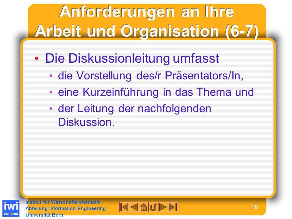 Institut für Wirtschaftsinformatik Abteilung Information Engineering Universität Bern 16 Anforderungen an Ihre Arbeit und Organisation (6-7) Die Diskussionleitung umfasst die Vorstellung des/r Präsentators/In, eine Kurzeinführung in das Thema und der Leitung der nachfolgenden Diskussion.
