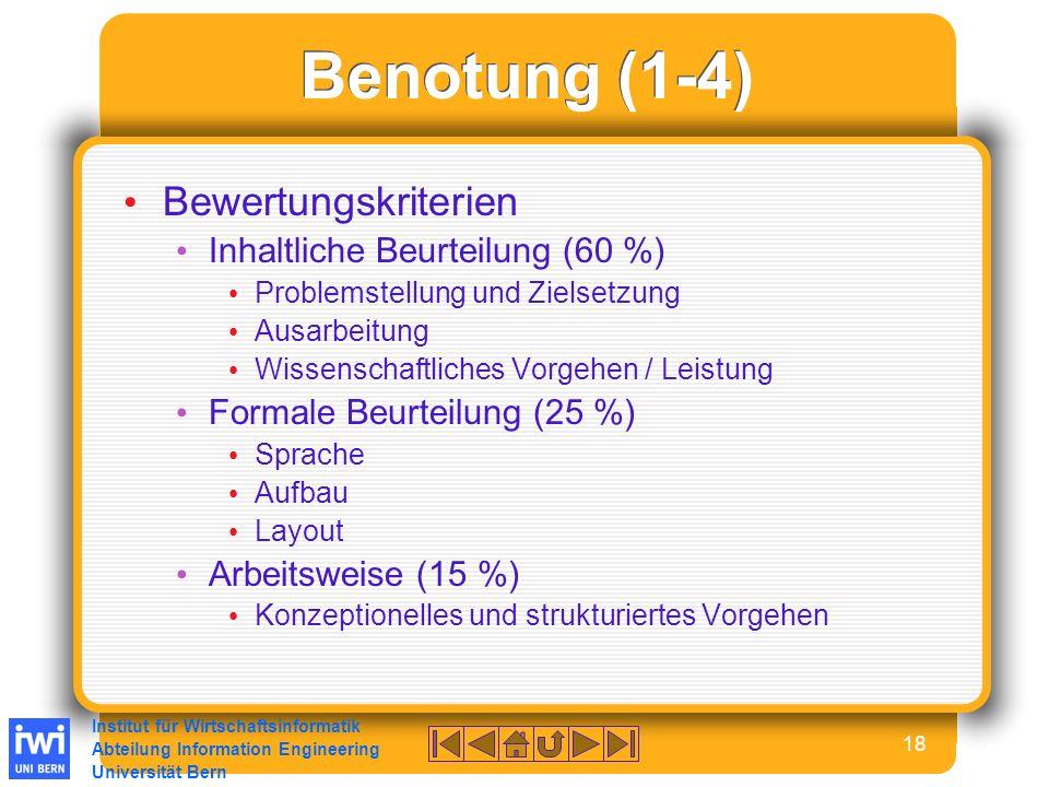 Institut für Wirtschaftsinformatik Abteilung Information Engineering Universität Bern 18 Benotung (1-4) Bewertungskriterien Inhaltliche Beurteilung (60 %) Problemstellung und Zielsetzung Ausarbeitung Wissenschaftliches Vorgehen / Leistung Formale Beurteilung (25 %) Sprache Aufbau Layout Arbeitsweise (15 %) Konzeptionelles und strukturiertes Vorgehen