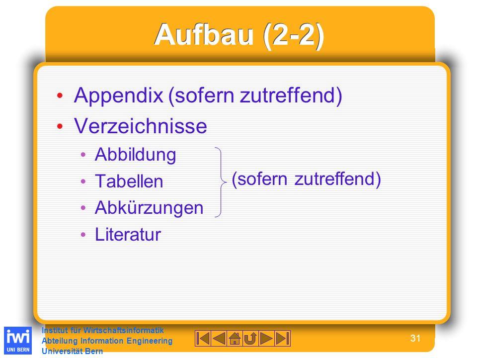 Institut für Wirtschaftsinformatik Abteilung Information Engineering Universität Bern 31 Aufbau (2-2) Appendix (sofern zutreffend) Verzeichnisse Abbildung Tabellen Abkürzungen Literatur (sofern zutreffend)