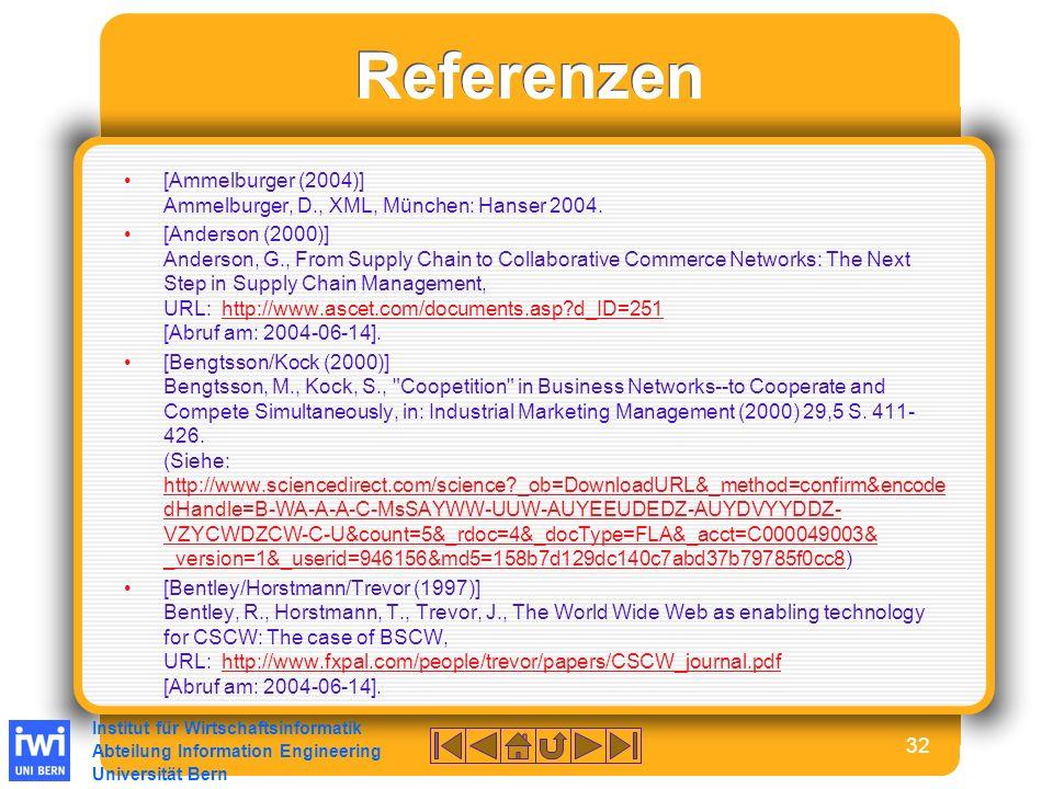 Institut für Wirtschaftsinformatik Abteilung Information Engineering Universität Bern 32 Referenzen [Ammelburger (2004)] Ammelburger, D., XML, München: Hanser 2004.