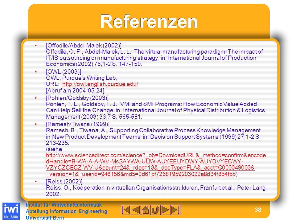 Institut für Wirtschaftsinformatik Abteilung Information Engineering Universität Bern 38 Referenzen [Offodile/Abdel-Malek (2002)] Offodile, O.