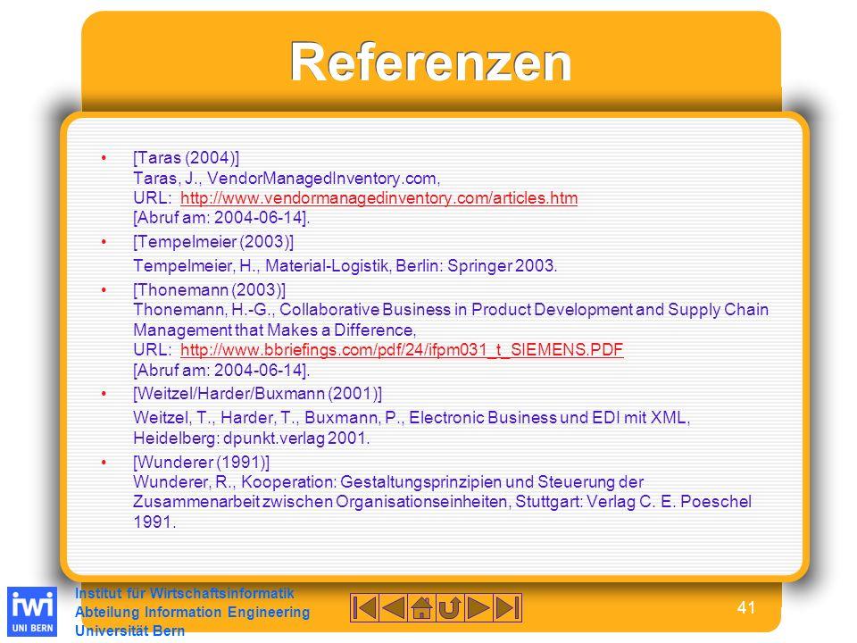 Institut für Wirtschaftsinformatik Abteilung Information Engineering Universität Bern 41 Referenzen [Taras (2004)] Taras, J., VendorManagedInventory.com, URL: http://www.vendormanagedinventory.com/articles.htm [Abruf am: 2004-06-14].http://www.vendormanagedinventory.com/articles.htm [Tempelmeier (2003)] Tempelmeier, H., Material-Logistik, Berlin: Springer 2003.