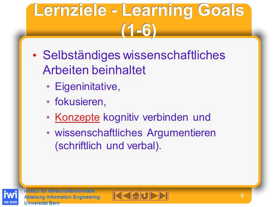 Institut für Wirtschaftsinformatik Abteilung Information Engineering Universität Bern 5 Lernziele - Learning Goals (1-6) Selbständiges wissenschaftliches Arbeiten beinhaltet Eigeninitative, fokusieren, Konzepte kognitiv verbinden und Konzepte wissenschaftliches Argumentieren (schriftlich und verbal).