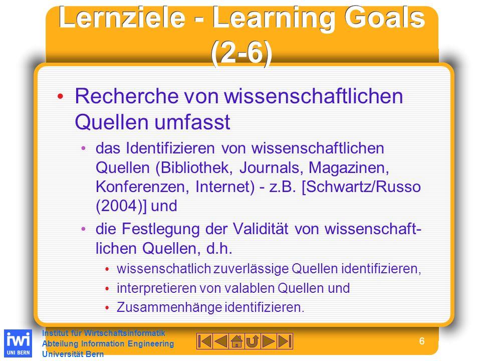 Institut für Wirtschaftsinformatik Abteilung Information Engineering Universität Bern 6 Lernziele - Learning Goals (2-6) Recherche von wissenschaftlichen Quellen umfasst das Identifizieren von wissenschaftlichen Quellen (Bibliothek, Journals, Magazinen, Konferenzen, Internet) - z.B.