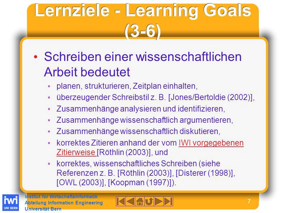 Institut für Wirtschaftsinformatik Abteilung Information Engineering Universität Bern 7 Lernziele - Learning Goals (3-6) Schreiben einer wissenschaftlichen Arbeit bedeutet planen, strukturieren, Zeitplan einhalten, überzeugender Schreibstil z.