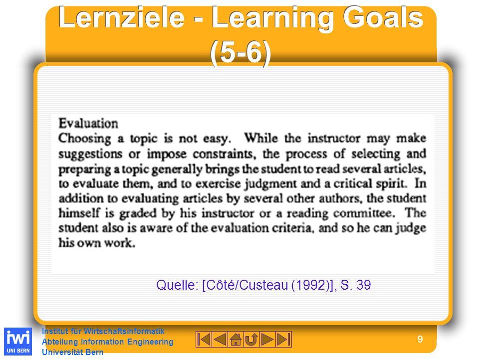 Institut für Wirtschaftsinformatik Abteilung Information Engineering Universität Bern 9 Lernziele - Learning Goals (5-6) Quelle: [Côté/Custeau (1992)], S.