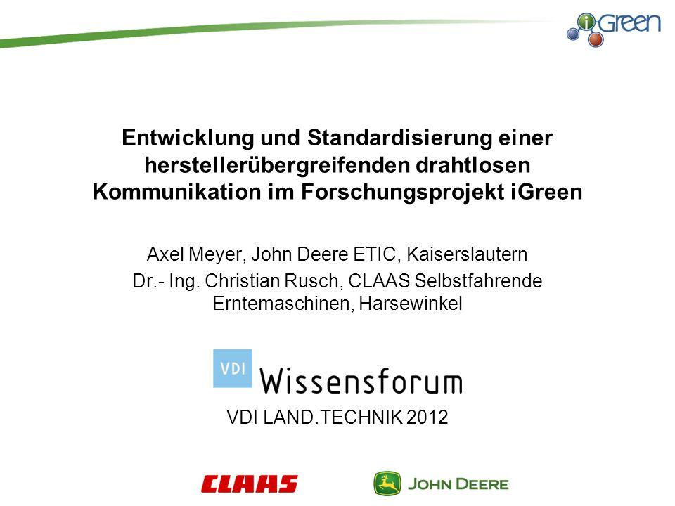 Entwicklung und Standardisierung einer herstellerübergreifenden drahtlosen Kommunikation im Forschungsprojekt iGreen Axel Meyer, John Deere ETIC, Kaiserslautern Dr.- Ing.
