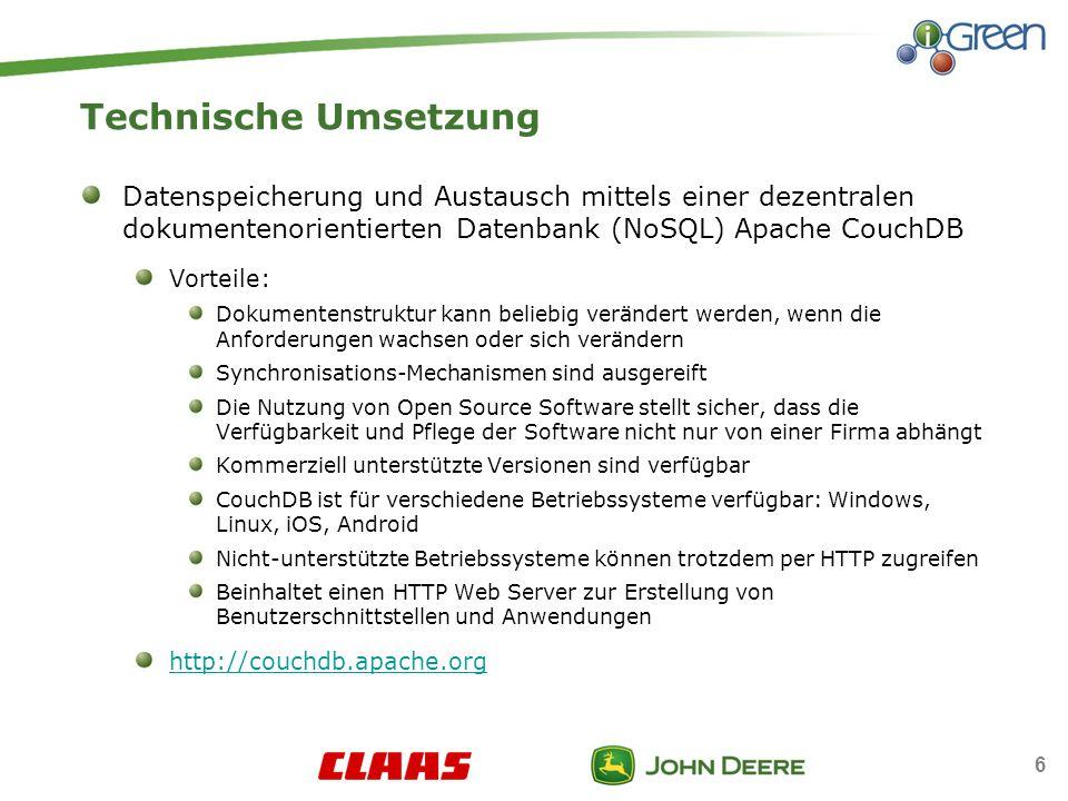 6 Technische Umsetzung Datenspeicherung und Austausch mittels einer dezentralen dokumentenorientierten Datenbank (NoSQL) Apache CouchDB Vorteile: Dokumentenstruktur kann beliebig verändert werden, wenn die Anforderungen wachsen oder sich verändern Synchronisations-Mechanismen sind ausgereift Die Nutzung von Open Source Software stellt sicher, dass die Verfügbarkeit und Pflege der Software nicht nur von einer Firma abhängt Kommerziell unterstützte Versionen sind verfügbar CouchDB ist für verschiedene Betriebssysteme verfügbar: Windows, Linux, iOS, Android Nicht-unterstützte Betriebssysteme können trotzdem per HTTP zugreifen Beinhaltet einen HTTP Web Server zur Erstellung von Benutzerschnittstellen und Anwendungen http://couchdb.apache.org