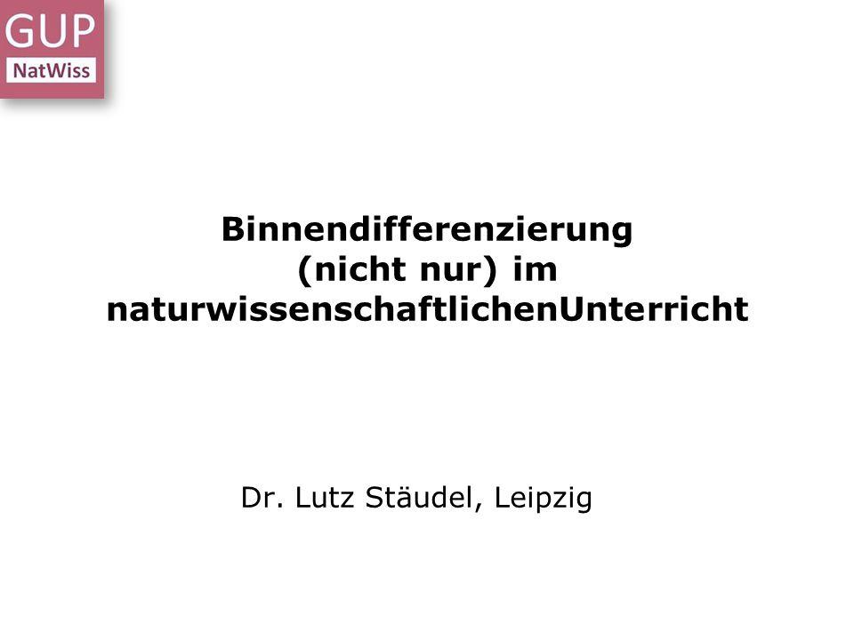 Binnendifferenzierung (nicht nur) im naturwissenschaftlichenUnterricht Dr. Lutz Stäudel, Leipzig