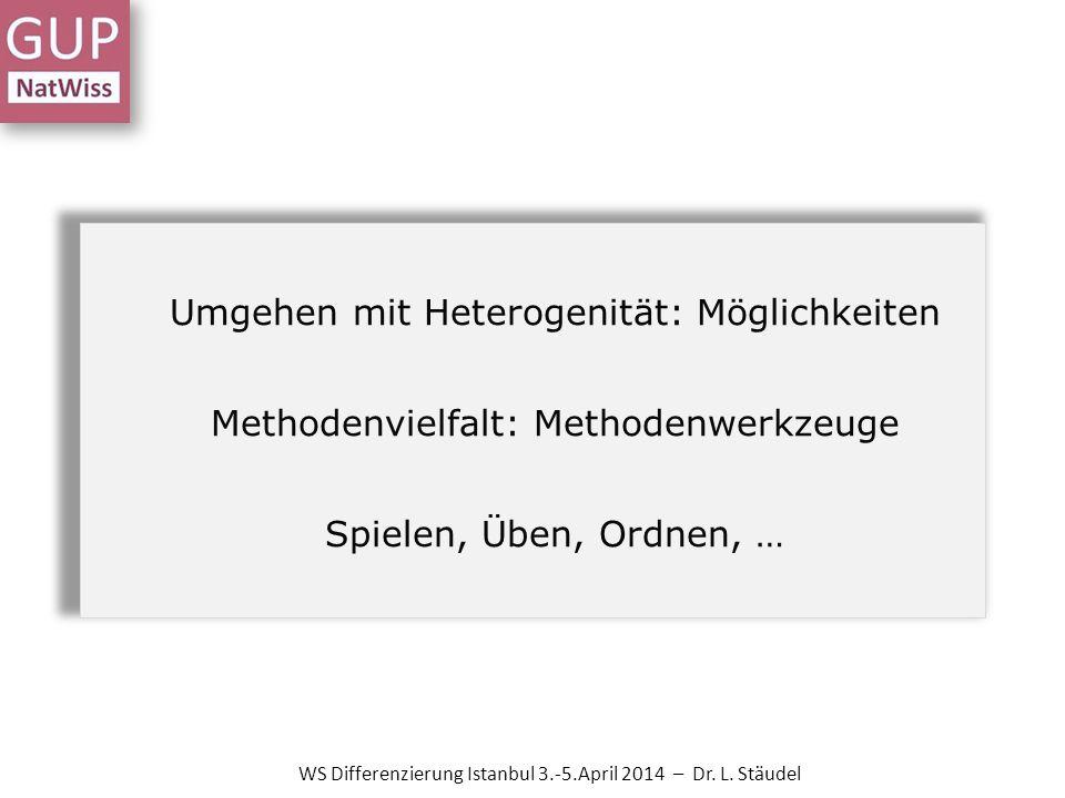 Umgehen mit Heterogenität: Möglichkeiten Methodenvielfalt: Methodenwerkzeuge Spielen, Üben, Ordnen, … WS Differenzierung Istanbul 3.-5.April 2014 – Dr