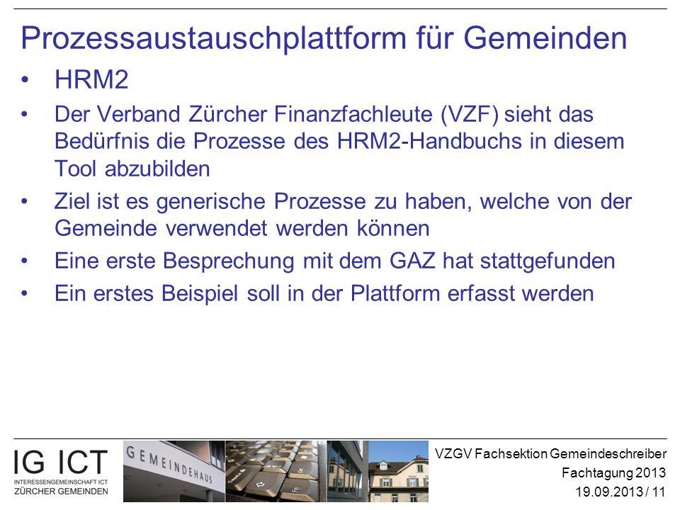 VZGV Fachsektion Gemeindeschreiber Fachtagung 2013 19.09.2013 / 11 Prozessaustauschplattform für Gemeinden HRM2 Der Verband Zürcher Finanzfachleute (VZF) sieht das Bedürfnis die Prozesse des HRM2-Handbuchs in diesem Tool abzubilden Ziel ist es generische Prozesse zu haben, welche von der Gemeinde verwendet werden können Eine erste Besprechung mit dem GAZ hat stattgefunden Ein erstes Beispiel soll in der Plattform erfasst werden