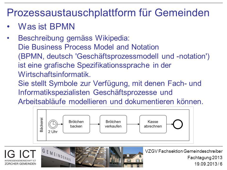 VZGV Fachsektion Gemeindeschreiber Fachtagung 2013 19.09.2013 / 6 Prozessaustauschplattform für Gemeinden Was ist BPMN Beschreibung gemäss Wikipedia: Die Business Process Model and Notation (BPMN, deutsch Geschäftsprozessmodell und -notation ) ist eine grafische Spezifikationssprache in der Wirtschaftsinformatik.
