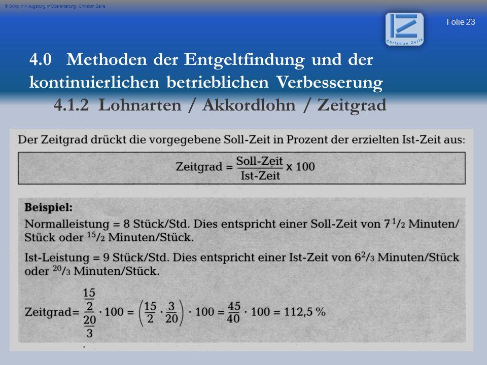Folie 23 © Skript IHK Augsburg in Überarbeitung Christian Zerle 4.0 Methoden der Entgeltfindung und der kontinuierlichen betrieblichen Verbesserung 4.1.2 Lohnarten / Akkordlohn / Zeitgrad