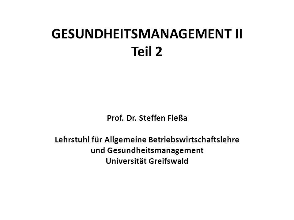 GESUNDHEITSMANAGEMENT II Teil 2 Prof. Dr. Steffen Fleßa Lehrstuhl für Allgemeine Betriebswirtschaftslehre und Gesundheitsmanagement Universität Greifs