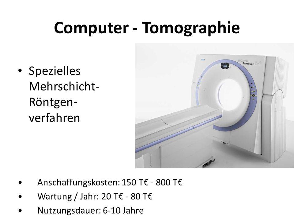 Computer - Tomographie Spezielles Mehrschicht- Röntgen- verfahren Anschaffungskosten: 150 T - 800 T Wartung / Jahr: 20 T - 80 T Nutzungsdauer: 6-10 Ja