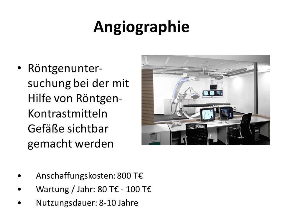 Angiographie Röntgenunter- suchung bei der mit Hilfe von Röntgen- Kontrastmitteln Gefäße sichtbar gemacht werden Anschaffungskosten: 800 T Wartung / J