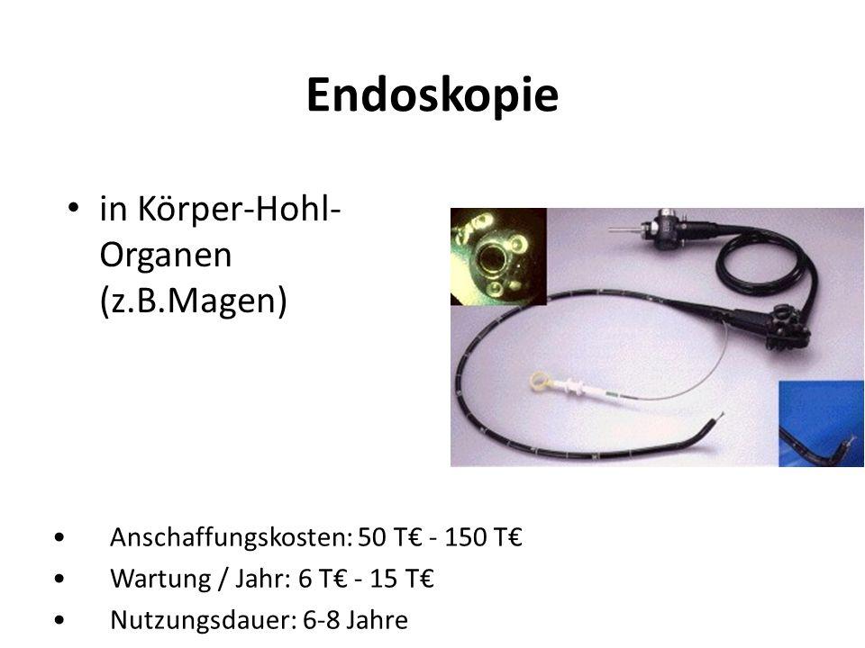 Endoskopie in Körper-Hohl- Organen (z.B.Magen) Anschaffungskosten: 50 T - 150 T Wartung / Jahr: 6 T - 15 T Nutzungsdauer: 6-8 Jahre