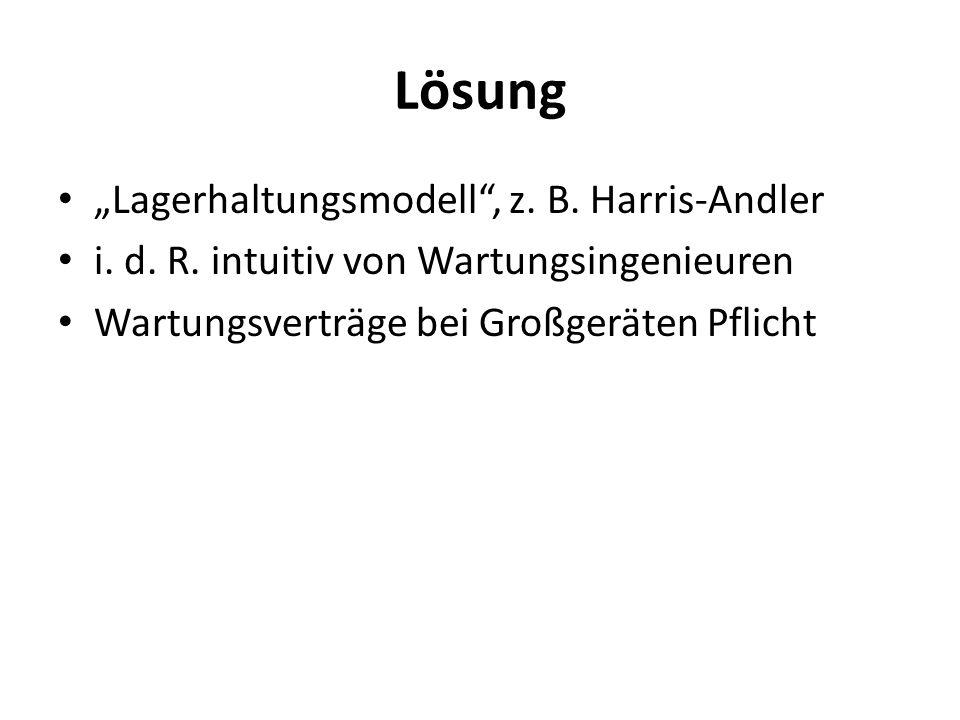 Lösung Lagerhaltungsmodell, z. B. Harris-Andler i. d. R. intuitiv von Wartungsingenieuren Wartungsverträge bei Großgeräten Pflicht